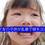 ママ友の子供が乱暴で娘を泣かす